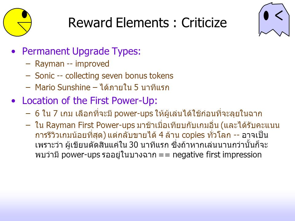 Reward Elements : Criticize Permanent Upgrade Types: –Rayman -- improved –Sonic -- collecting seven bonus tokens –Mario Sunshine – ได้ภายใน 5 นาทีแรก Location of the First Power-Up: –6 ใน 7 เกม เลือกที่จะมี power-ups ให้ผู้เล่นได้ใช้ก่อนที่จะลุยในฉาก –ใน Rayman First Power-ups มาช้าเมื่อเทียบกับเกมอื่น (และได้รับคะแนน การรีวิวเกมน้อยที่สุด) แต่กลับขายได้ 4 ล้าน copies ทั่วโลก -- อาจเป็น เพราะว่า ผู้เขียนตัดสินแค่ใน 30 นาทีแรก ซึ่งถ้าหากเล่นนานกว่านั้นก็จะ พบว่ามี power-ups รออยู่ในบางฉาก == negative first impression