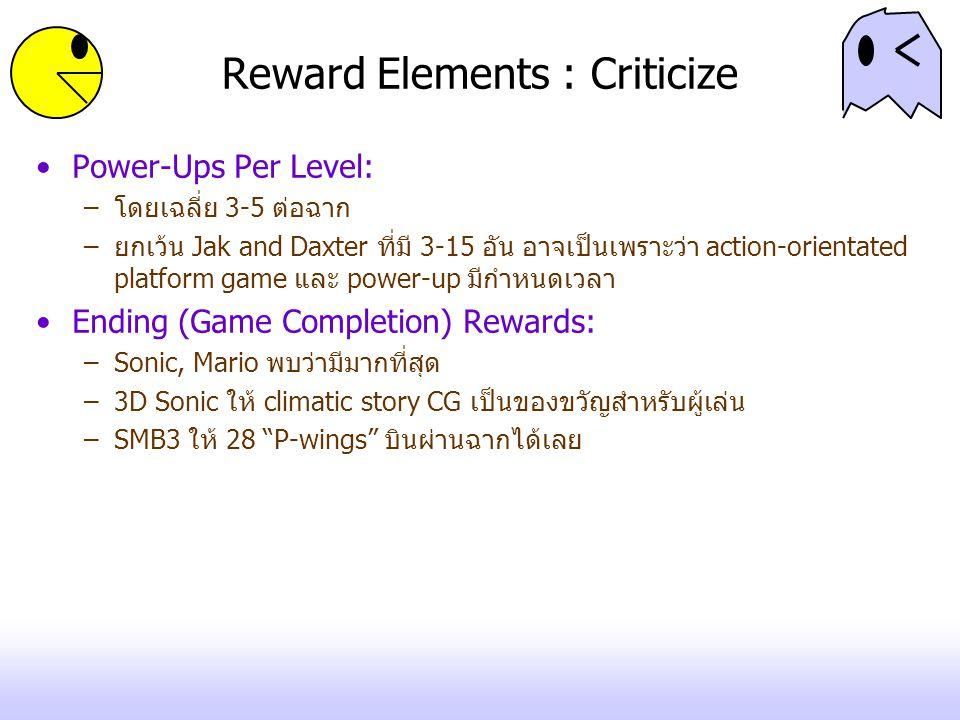 Reward Elements : Criticize Power-Ups Per Level: –โดยเฉลี่ย 3-5 ต่อฉาก –ยกเว้น Jak and Daxter ที่มี 3-15 อัน อาจเป็นเพราะว่า action-orientated platform game และ power-up มีกำหนดเวลา Ending (Game Completion) Rewards: –Sonic, Mario พบว่ามีมากที่สุด –3D Sonic ให้ climatic story CG เป็นของขวัญสำหรับผู้เล่น –SMB3 ให้ 28 P-wings บินผ่านฉากได้เลย