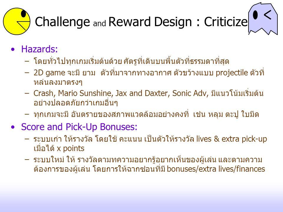 Challenge and Reward Design : Criticize Hazards: –โดยทั่วไปทุกเกมเริ่มต้นด้วย ศัตรูที่เดินบนพื้นตัวที่ธรรมดาที่สุด –2D game จะมี ยาม ตัวที่มาจากทางอาก