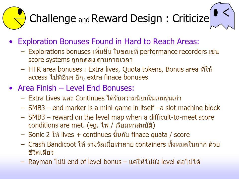 Challenge and Reward Design : Criticize Exploration Bonuses Found in Hard to Reach Areas: –Explorations bonuses เพิ่มขึ้น ในขณะที่ performance recorders เช่น score systems ถูกลดลง ตามกาลเวลา –HTR area bonuses : Extra lives, Quota tokens, Bonus area ที่ให้ access ไปที่อื่นๆ อีก, extra finace bonuses Area Finish – Level End Bonuses: –Extra Lives และ Continues ได้รับความนิยมในเกมรุ่นเก่า –SMB3 – end marker is a mini-game in itself –a slot machine block –SMB3 – reward on the level map when a difficult-to-meet score conditions are met.