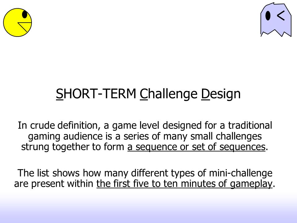 SHORT-TERM Challenge Design In crude definition, a game level designed for a traditional gaming audience is a series of many small challenges strung together to form a sequence or set of sequences.