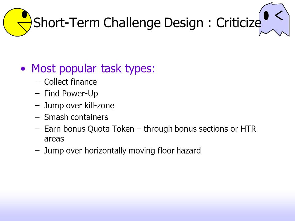 Short-Term Challenge Design : Criticize Most popular task types: –Collect finance –Find Power-Up –Jump over kill-zone –Smash containers –Earn bonus Quota Token – through bonus sections or HTR areas –Jump over horizontally moving floor hazard