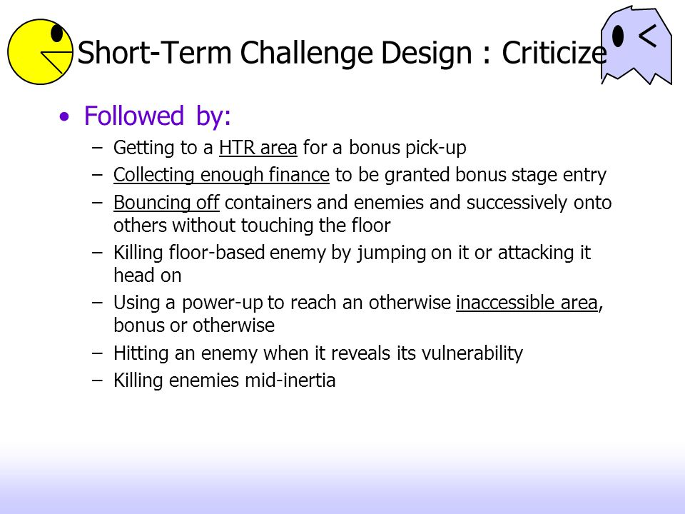 Short-Term Challenge Design : Criticize Followed by: –Getting to a HTR area for a bonus pick-up –Collecting enough finance to be granted bonus stage entry –Bouncing off containers and enemies and successively onto others without touching the floor –Killing floor-based enemy by jumping on it or attacking it head on –Using a power-up to reach an otherwise inaccessible area, bonus or otherwise –Hitting an enemy when it reveals its vulnerability –Killing enemies mid-inertia