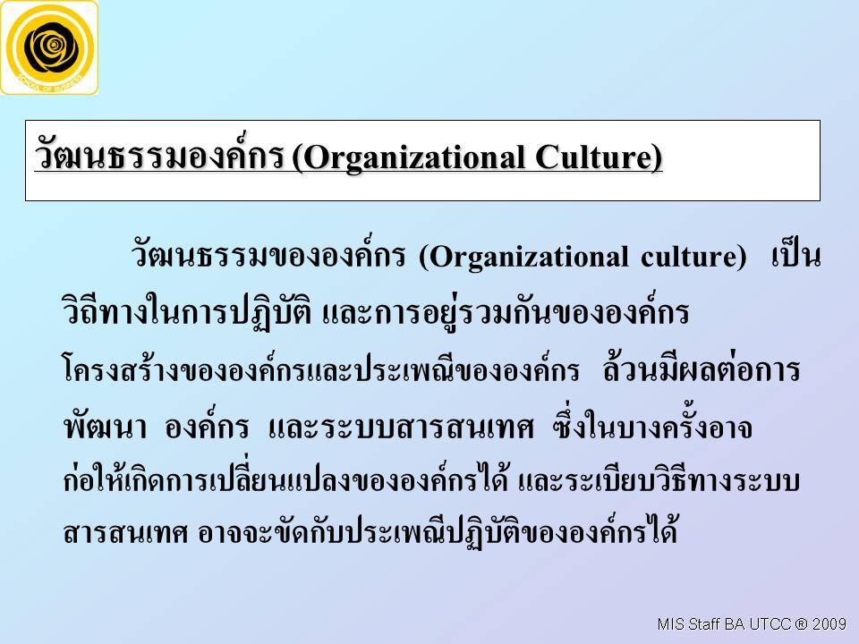 วัฒนธรรมองค์กร (Organizational Culture) วัฒนธรรมขององค์กร (Organizational culture) เป็น วิถีทางในการปฏิบัติ และการอยู่รวมกันขององค์กร โครงสร้างขององค์กรและประเพณีขององค์กร ล้วนมีผลต่อการ พัฒนา องค์กร และระบบสารสนเทศ ซึ่งในบางครั้งอาจ ก่อให้เกิดการเปลี่ยนแปลงขององค์กรได้ และระเบียบวิธีทางระบบ สารสนเทศ อาจจะขัดกับประเพณีปฏิบัติขององค์กรได้