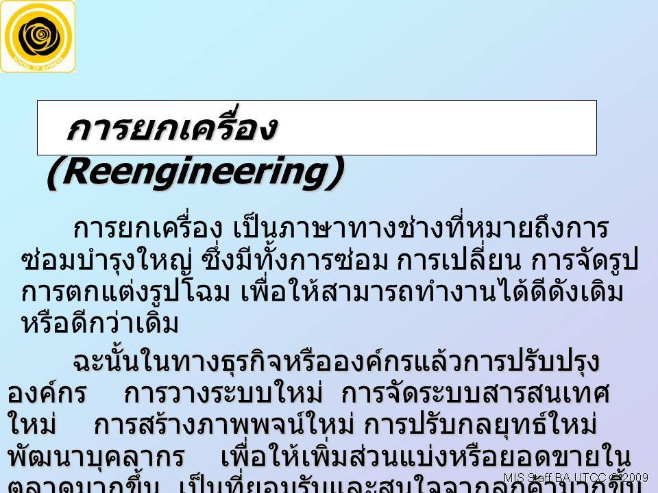 การยกเครื่อง (Reengineering) การยกเครื่อง (Reengineering) การยกเครื่อง เป็นภาษาทางช่างที่หมายถึงการ ซ่อมบำรุงใหญ่ ซึ่งมีทั้งการซ่อม การเปลี่ยน การจัดรูป การตกแต่งรูปโฉม เพื่อให้สามารถทำงานได้ดีดังเดิม หรือดีกว่าเดิม ฉะนั้นในทางธุรกิจหรือองค์กรแล้วการปรับปรุง องค์กร การวางระบบใหม่ การจัดระบบสารสนเทศ ใหม่ การสร้างภาพพจน์ใหม่ การปรับกลยุทธ์ใหม่ พัฒนาบุคลากร เพื่อให้เพิ่มส่วนแบ่งหรือยอดขายใน ตลาดมากขึ้น เป็นที่ยอมรับและสนใจจากลูกค้ามากขึ้น
