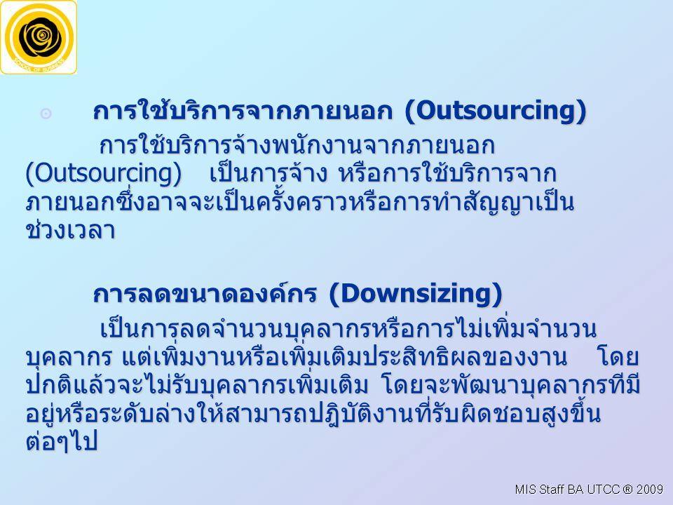 การใช้บริการจากภายนอก (Outsourcing) ๏ การใช้บริการจากภายนอก (Outsourcing) การใช้บริการจ้างพนักงานจากภายนอก (Outsourcing) เป็นการจ้าง หรือการใช้บริการจาก ภายนอกซึ่งอาจจะเป็นครั้งคราวหรือการทำสัญญาเป็น ช่วงเวลา การใช้บริการจ้างพนักงานจากภายนอก (Outsourcing) เป็นการจ้าง หรือการใช้บริการจาก ภายนอกซึ่งอาจจะเป็นครั้งคราวหรือการทำสัญญาเป็น ช่วงเวลา การลดขนาดองค์กร (Downsizing) เป็นการลดจำนวนบุคลากรหรือการไม่เพิ่มจำนวน บุคลากร แต่เพิ่มงานหรือเพิ่มเติมประสิทธิผลของงาน โดย ปกติแล้วจะไม่รับบุคลากรเพิ่มเติม โดยจะพัฒนาบุคลากรทีมี อยู่หรือระดับล่างให้สามารถปฎิบัติงานที่รับผิดชอบสูงขึ้น ต่อๆไป เป็นการลดจำนวนบุคลากรหรือการไม่เพิ่มจำนวน บุคลากร แต่เพิ่มงานหรือเพิ่มเติมประสิทธิผลของงาน โดย ปกติแล้วจะไม่รับบุคลากรเพิ่มเติม โดยจะพัฒนาบุคลากรทีมี อยู่หรือระดับล่างให้สามารถปฎิบัติงานที่รับผิดชอบสูงขึ้น ต่อๆไป