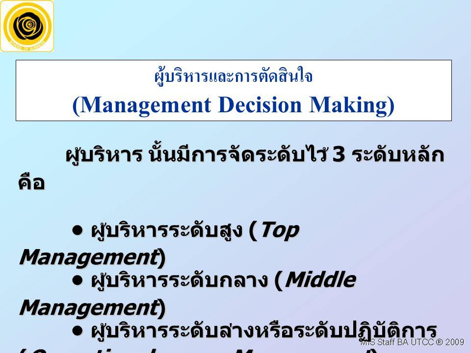 ผู  บริหารและการตัดสินใจ (Management Decision Making) ผูบริหาร นั้นมีการจัดระดับไว 3 ระดับหลัก คือ ผูบริหารระดับสูง (Top Management) ผูบริหารระดับสูง (Top Management) ผูบริหารระดับกลาง (Middle Management) ผูบริหารระดับกลาง (Middle Management) ผูบริหารระดับลางหรือระดับปฏิบัติการ (Operational Management) ผูบริหารระดับลางหรือระดับปฏิบัติการ (Operational Management)