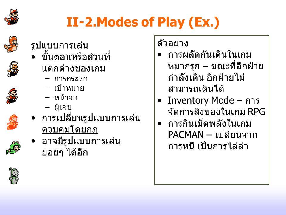 II-2.Modes of Play (Ex.) รูปแบบการเล่น ขั้นตอนหรือส่วนที่ แตกต่างของเกม –การกระทำ –เป้าหมาย –หน้าจอ –ผู้เล่น การเปลี่ยนรูปแบบการเล่น ควบคุมโดยกฎ อาจมี