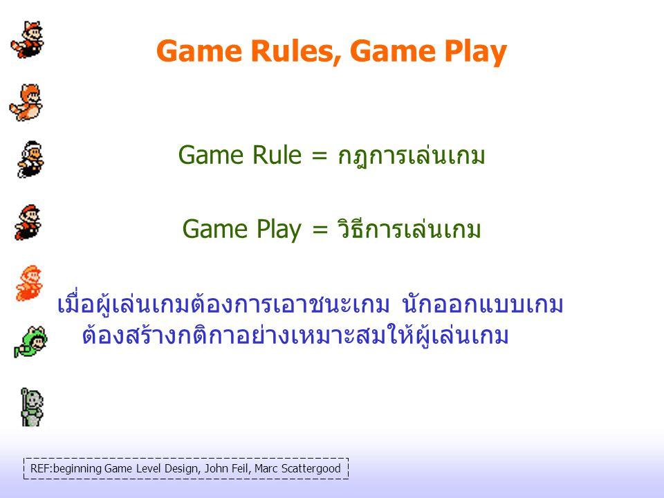 Game Rules, Game Play Game Rule = กฎการเล่นเกม Game Play = วิธีการเล่นเกม เมื่อผู้เล่นเกมต้องการเอาชนะเกม นักออกแบบเกม ต้องสร้างกติกาอย่างเหมาะสมให้ผู