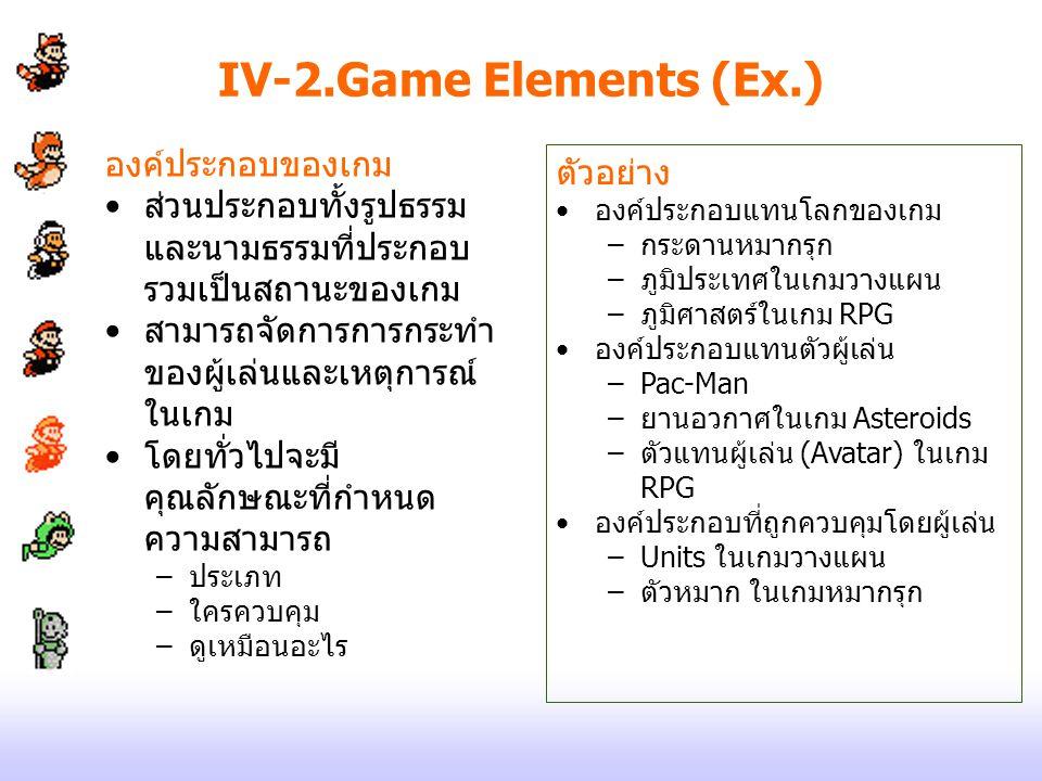 IV-2.Game Elements (Ex.) องค์ประกอบของเกม ส่วนประกอบทั้งรูปธรรม และนามธรรมที่ประกอบ รวมเป็นสถานะของเกม สามารถจัดการการกระทำ ของผู้เล่นและเหตุการณ์ ในเ