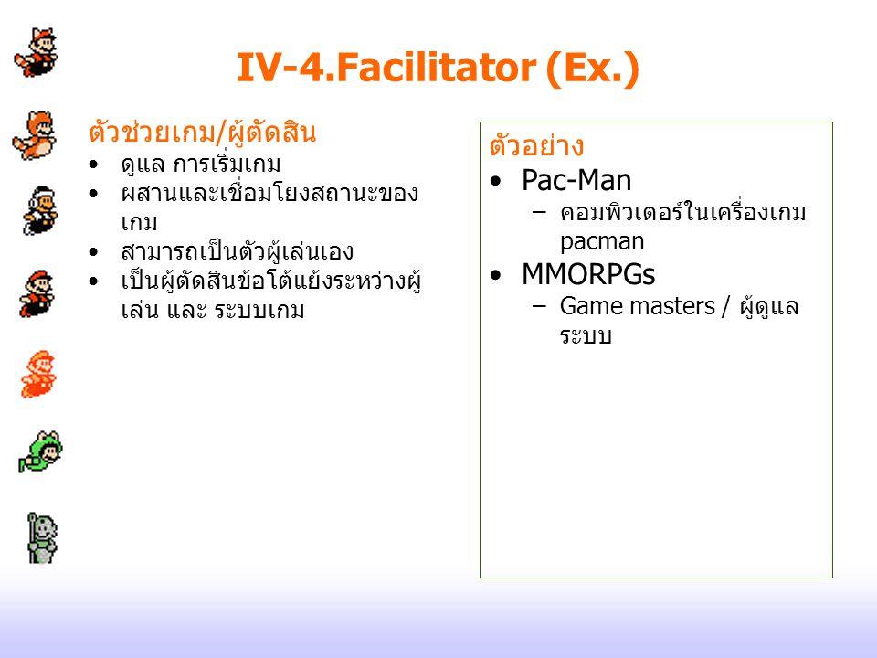 IV-4.Facilitator (Ex.) ตัวช่วยเกม/ผู้ตัดสิน ดูแล การเริ่มเกม ผสานและเชื่อมโยงสถานะของ เกม สามารถเป็นตัวผู้เล่นเอง เป็นผู้ตัดสินข้อโต้แย้งระหว่างผู้ เล