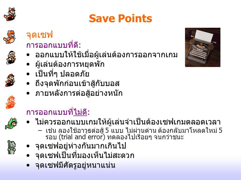 Save Points จุดเซฟ การออกแบบที่ดี: ออกแบบให้ใช้เมื่อผู้เล่นต้องการออกจากเกม ผู้เล่นต้องการหยุดพัก เป็นที่ๆ ปลอดภัย ถึงจุดพักก่อนเข้าสู้กับบอส ภายหลังก