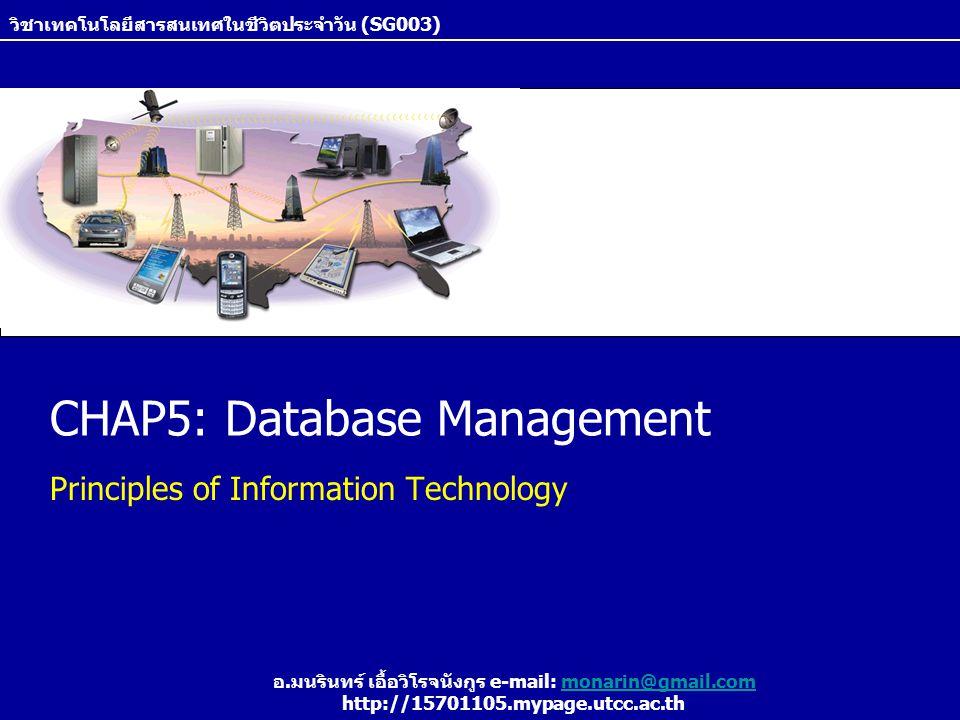 CHAP5: Database Management Principles of Information Technology วิชาเทคโนโลยีสารสนเทศในชีวิตประจำวัน (SG003) อ.มนรินทร์ เอื้อวิโรจนังกูร e-mail: monar
