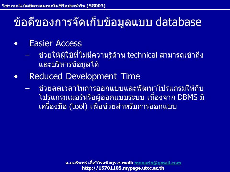 วิชาเทคโนโลยีสารสนเทศในชีวิตประจำวัน (SG003) อ.มนรินทร์ เอื้อวิโรจนังกูร e-mail: monarin@gmail.commonarin@gmail.com http://15701105.mypage.utcc.ac.th ข้อดีของการจัดเก็บข้อมูลแบบ database Easier Access –ช่วยให้ผู้ใช้ที่ไม่มีความรู้ด้าน technical สามารถเข้าถึง และบริหารข้อมูลได้ Reduced Development Time –ช่วยลดเวลาในการออกแบบและพัฒนาโปรแกรมให้กับ โปรแกรมเมอร์หรือผู้ออกแบบระบบ เนื่องจาก DBMS มี เครื่องมือ (tool) เพื่อช่วยสำหรับการออกแบบ