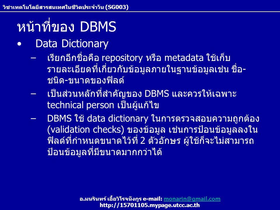 วิชาเทคโนโลยีสารสนเทศในชีวิตประจำวัน (SG003) อ.มนรินทร์ เอื้อวิโรจนังกูร e-mail: monarin@gmail.commonarin@gmail.com http://15701105.mypage.utcc.ac.th หน้าที่ของ DBMS Data Dictionary –เรียกอีกชื่อคือ repository หรือ metadata ใช้เก็บ รายละเอียดที่เกี่ยวกับข้อมูลภายในฐานข้อมูลเช่น ชื่อ- ชนิด-ขนาดของฟิลด์ –เป็นส่วนหลักที่สำัคัญของ DBMS และควรให้เฉพาะ technical person เป็นผู้แก้ไข –DBMS ใช้ data dictionary ในการตรวจสอบความถูกต้อง (validation checks) ของข้อมูล เช่นการป้อนข้อมูลลงใน ฟิลด์ที่กำหนดขนาดไว้ที่ 2 ตัวอักษร ผู้ใช้ก็จะไม่สามารถ ป้อนข้อมูลที่มีขนาดมากกว่าได้