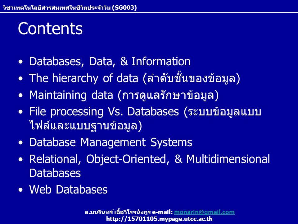 วิชาเทคโนโลยีสารสนเทศในชีวิตประจำวัน (SG003) อ.มนรินทร์ เอื้อวิโรจนังกูร e-mail: monarin@gmail.commonarin@gmail.com http://15701105.mypage.utcc.ac.th File processing versus databases File Processing Systems –เป็นรูปแบบการจัดเก็บข้อมูลในรูปแบบไฟล์ ซึ่งแต่ละ หน่วยงานในองค์การแยกกันจัดเก็บ โดย record ภายใน ไฟล์หนึ่งๆ ไม่มีความสัมพันธ์ถึง record ที่อยู่ในไฟล์อื่นๆ –ข้อเสียของการจัดเก็บไฟล์แบบนี้คือ 1.ข้อมูลมีความซ้ำซ้อน – เนื่องจากมีการแยกเก็บข้อมูลเดียวกัน หลายๆ ที่ และยังส่งผลให้เกิดข้อผิดพลาดได้ง่ายถ้าหากมีการ แก้ไขข้อมูลไม่ตรงกัน 2.ข้อมูลแยกออกจากกัน – ข้อมูลน.ศ.ทั้งหมด ต้องถูกดึงจาก หลายไฟล์ เช่น ไฟล์ข้อมูลส่วนตัว, ไฟล์ข้อมูลเกรด, ไฟล์ข้อมูล กิจกรรม