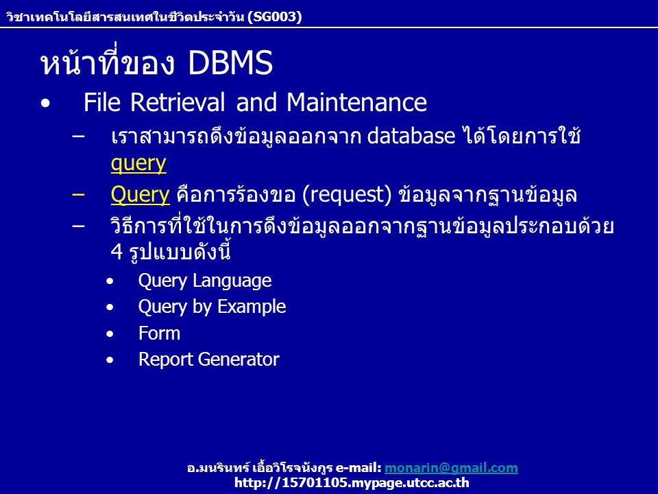 วิชาเทคโนโลยีสารสนเทศในชีวิตประจำวัน (SG003) อ.มนรินทร์ เอื้อวิโรจนังกูร e-mail: monarin@gmail.commonarin@gmail.com http://15701105.mypage.utcc.ac.th หน้าที่ของ DBMS File Retrieval and Maintenance –เราสามารถดึงข้อมูลออกจาก database ได้โดยการใช้ query –Query คือการร้องขอ (request) ข้อมูลจากฐานข้อมูล –วิธีการที่ใช้ในการดึงข้อมูลออกจากฐานข้อมูลประกอบด้วย 4 รูปแบบดังนี้ Query Language Query by Example Form Report Generator