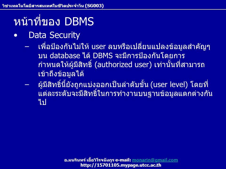 วิชาเทคโนโลยีสารสนเทศในชีวิตประจำวัน (SG003) อ.มนรินทร์ เอื้อวิโรจนังกูร e-mail: monarin@gmail.commonarin@gmail.com http://15701105.mypage.utcc.ac.th หน้าที่ของ DBMS Data Security –เพื่อป้องกันไม่ให้ user ลบหรือเปลี่ยนแปลงข้อมูลสำคัญๆ บน database ได้ DBMS จะมีการป้องกันโดยการ กำหนดให้ผู้มีสิทธิ์ (authorized user) เท่านั้นที่สามารถ เข้าถึงข้อมูลได้ –ผู้มีสิทธิ์นี้ยังถูกแบ่งออกเป็นลำดับขั้น (user level) โดยที่ แต่ละระดับจะมีสิทธิ์ในการทำงานบนฐานข้อมูลแตกต่างกัน ไป