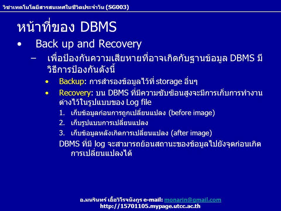 วิชาเทคโนโลยีสารสนเทศในชีวิตประจำวัน (SG003) อ.มนรินทร์ เอื้อวิโรจนังกูร e-mail: monarin@gmail.commonarin@gmail.com http://15701105.mypage.utcc.ac.th หน้าที่ของ DBMS Back up and Recovery –เพื่อป้องกันความเสียหายที่อาจเกิดกับฐานข้อมูล DBMS มี วิธีการป้องกันดังนี้ Backup: การสำรองข้อมูลไว้ที่ storage อื่นๆ Recovery: บน DBMS ที่มีความซับซ้อนสูงจะมีการเก็บการทำงาน ต่างไว้ในรูปแบบของ Log file 1.เก็บข้อมูลก่อนการถูกเปลี่ยนแปลง (before image) 2.เก็บรูปแบบการเปลี่ยนแปลง 3.เก็บข้อมูลหลังเกิดการเปลี่ยนแปลง (after image) DBMS ที่มี log จะสามารถย้อนสถานะของข้อมูลไปยังจุดก่อนเกิด การเปลี่ยนแปลงได้