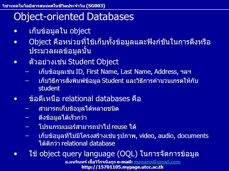 วิชาเทคโนโลยีสารสนเทศในชีวิตประจำวัน (SG003) อ.มนรินทร์ เอื้อวิโรจนังกูร e-mail: monarin@gmail.commonarin@gmail.com http://15701105.mypage.utcc.ac.th Object-oriented Databases เก็บข้อมูลใน object Object คือหน่วยที่ใช้เก็บทั้งข้อมูลและฟังก์ชันในการดึงหรือ ประมวลผลข้อมูลนั้น ตัวอย่างเช่น Student Object –เก็บข้อมูลเช่น ID, First Name, Last Name, Address, ฯลฯ –เก็บวิธีการสั่งพิมพ์ข้อมูล Student และวิธีการคำนวนเกรดให้กับ student ข้อดีเหนือ relational databases คือ –สามารถเก็บข้อมูลได้หลายชนิด –ดึงข้อมูลได้เร็วกว่า –โปรแกรมเมอร์สามารถนำไป reuse ได้ –เก็บข้อมูลที่ไม่มีโครงสร้างเช่น รูปภาพ, video, audio, documents ได้ดีกว่า relational database ใช้ object query language (OQL) ในการจัดการข้อมูล