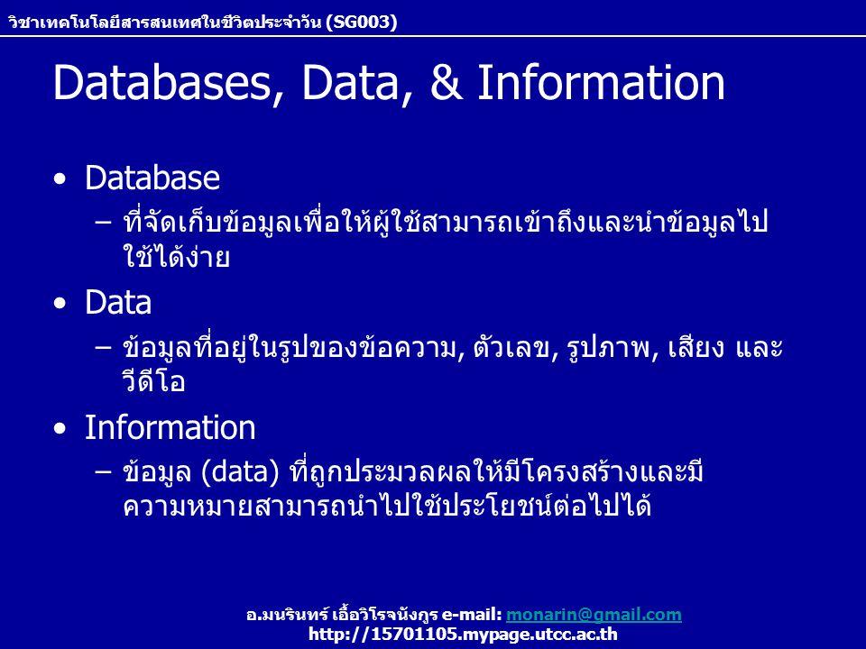 วิชาเทคโนโลยีสารสนเทศในชีวิตประจำวัน (SG003) อ.มนรินทร์ เอื้อวิโรจนังกูร e-mail: monarin@gmail.commonarin@gmail.com http://15701105.mypage.utcc.ac.th Databases, Data, & Information Database –ที่จัดเก็บข้อมูลเพื่อให้ผู้ใช้สามารถเข้าถึงและนำข้อมูลไป ใช้ได้ง่าย Data –ข้อมูลที่อยู่ในรูปของข้อความ, ตัวเลข, รูปภาพ, เสียง และ วีดีโอ Information –ข้อมูล (data) ที่ถูกประมวลผลให้มีโครงสร้างและมี ความหมายสามารถนำไปใช้ประโยชน์ต่อไปได้