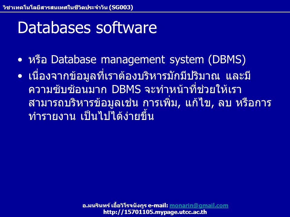 วิชาเทคโนโลยีสารสนเทศในชีวิตประจำวัน (SG003) อ.มนรินทร์ เอื้อวิโรจนังกูร e-mail: monarin@gmail.commonarin@gmail.com http://15701105.mypage.utcc.ac.th Databases software หรือ Database management system (DBMS) เนื่องจากข้อมูลที่เราต้องบริหารมักมีปริมาณ และมี ความซ้บซ้อนมาก DBMS จะทำหน้าที่ช่วยให้เรา สามารถบริหารข้อมูลเช่น การเพิ่ม, แก้ไข, ลบ หรือการ ทำรายงาน เป็นไปได้ง่ายขึ้น