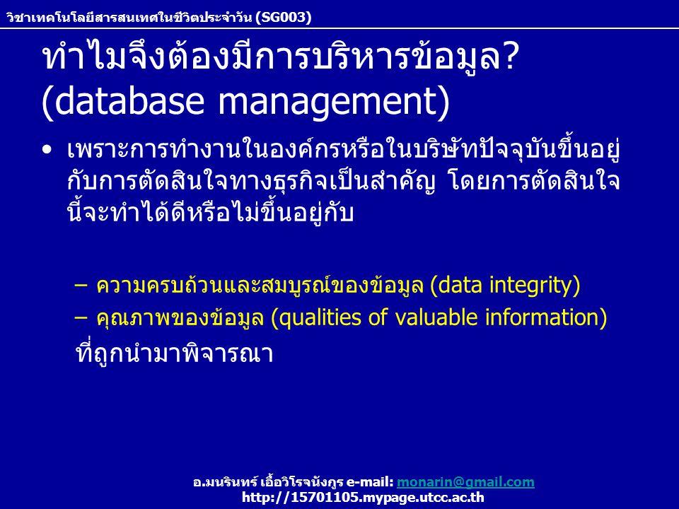 วิชาเทคโนโลยีสารสนเทศในชีวิตประจำวัน (SG003) อ.มนรินทร์ เอื้อวิโรจนังกูร e-mail: monarin@gmail.commonarin@gmail.com http://15701105.mypage.utcc.ac.th Relational Databases (ต่อ) RDB มีการใช้ Structured Query Language (SQL) เพื่อให้ผู้ ใข้สามารถทำการบริหาร แก้ไข หรือดึงข้อมูลบน database SQL ประกอบด้วย keyword พิเศษและข้อกำหนดดังแสดงใน ตัวอย่าง Select * from Student, Grade where Student.STUID = Grade.STUID SQL statement results