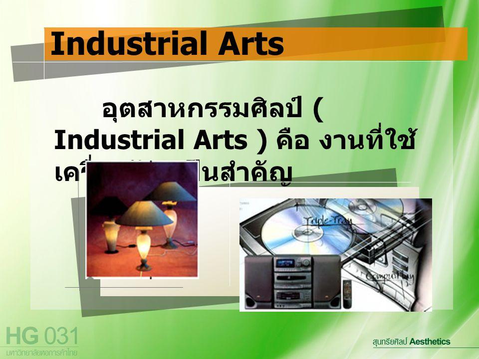 อุตสาหกรรมศิลป์ ( Industrial Arts ) คือ งานที่ใช้ เครื่องจักรเป็นสำคัญ Industrial Arts