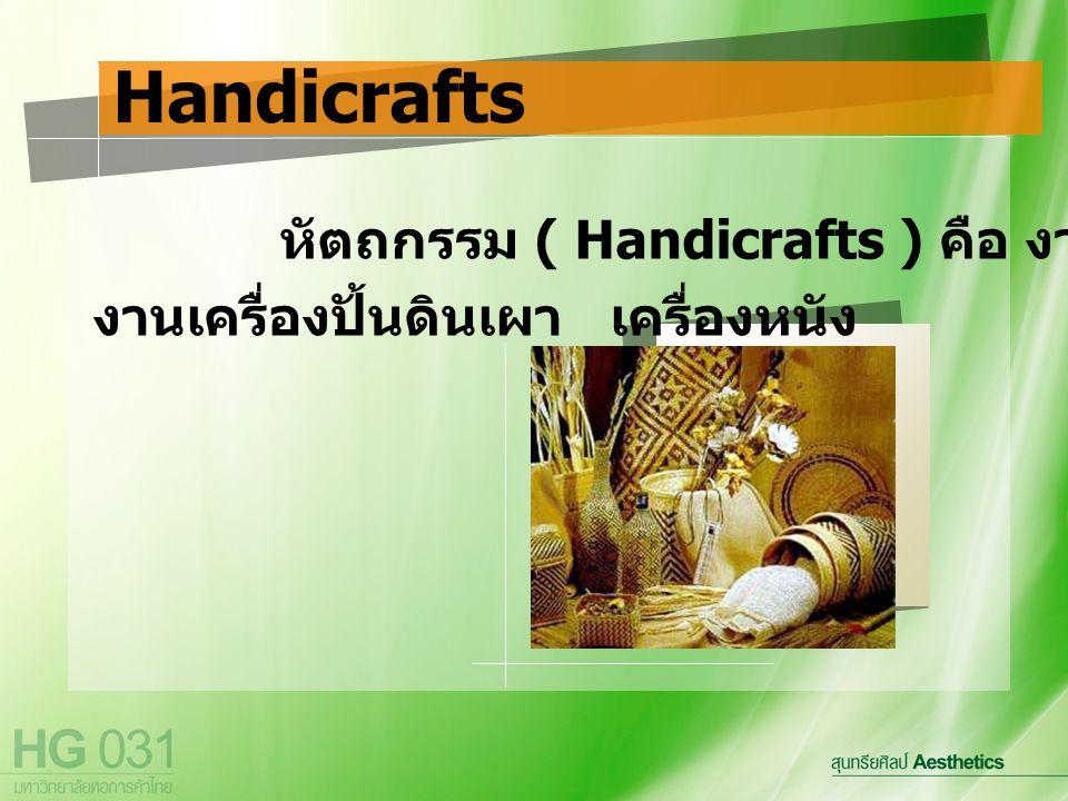 Handicrafts หัตถกรรม ( Handicrafts ) คือ งานจักรสาน งานเครื่องปั้นดินเผา เครื่องหนัง