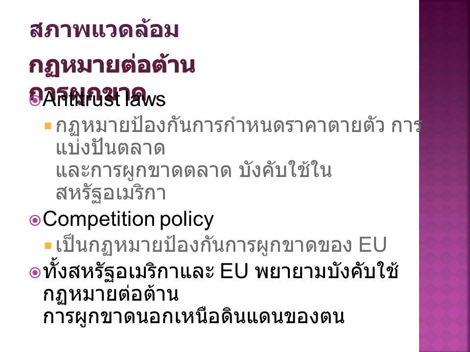  Antitrust laws  กฏหมายป้องกันการกำหนดราคาตายตัว การ แบ่งปันตลาด และการผูกขาดตลาด บังคับใช้ใน สหรัฐอเมริกา  Competition policy  เป็นกฏหมายป้องกันการผูกขาดของ EU  ทั้งสหรัฐอเมริกาและ EU พยายามบังคับใช้ กฏหมายต่อต้าน การผูกขาดนอกเหนือดินแดนของตน สภาพแวดล้อม