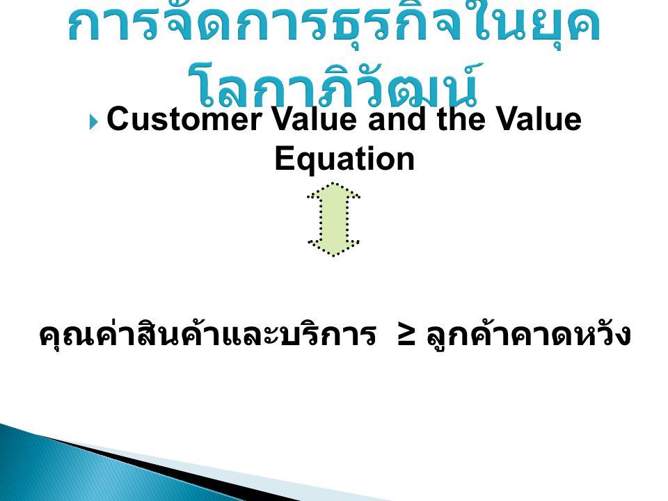  Customer Value and the Value Equation คุณค่าสินค้าและบริการ ≥ ลูกค้าคาดหวัง