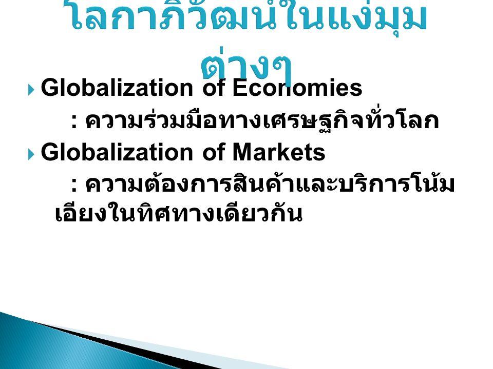  Globalization of Economies : ความร่วมมือทางเศรษฐกิจทั่วโลก  Globalization of Markets : ความต้องการสินค้าและบริการโน้ม เอียงในทิศทางเดียวกัน