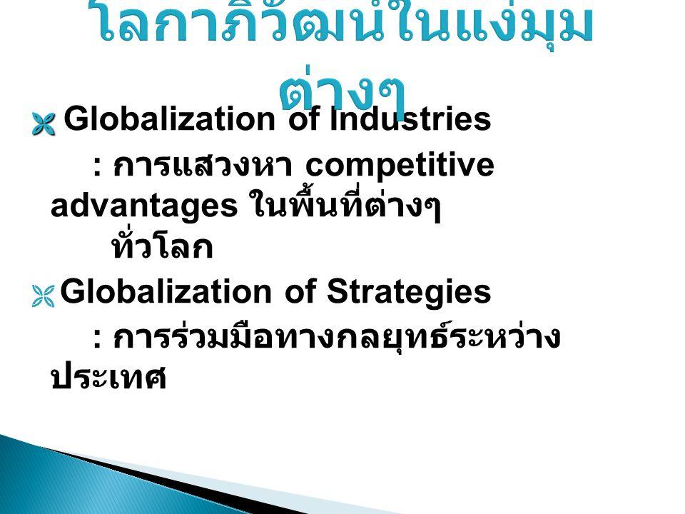   Globalization of Industries : การแสวงหา competitive advantages ในพื้นที่ต่างๆ ทั่วโลก  Globalization of Strategies : การร่วมมือทางกลยุทธ์ระหว่าง
