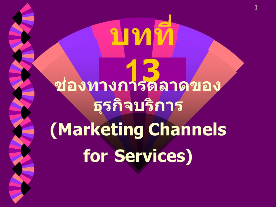 1 บทที่ 13 ช่องทางการตลาดของ ธุรกิจบริการ (Marketing Channels for Services)