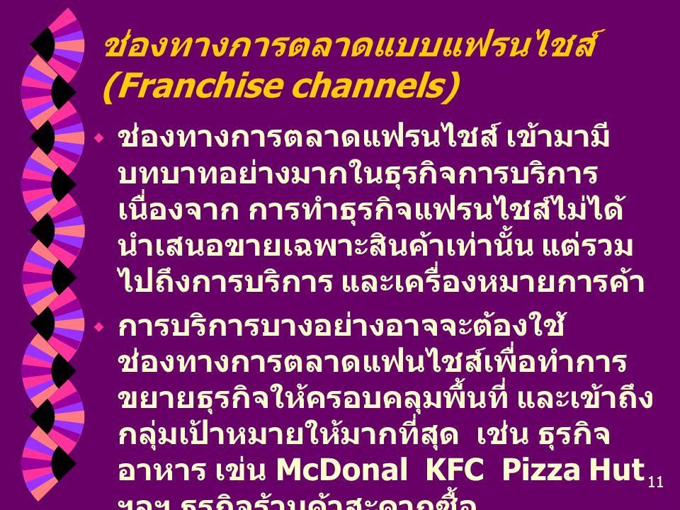 11 ช่องทางการตลาดแบบแฟรนไชส์ (Franchise channels)  ช่องทางการตลาดแฟรนไชส์ เข้ามามี บทบาทอย่างมากในธุรกิจการบริการ เนื่องจาก การทำธุรกิจแฟรนไชส์ไม่ได้
