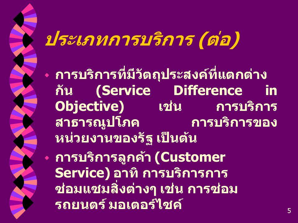 5 ประเภทการบริการ ( ต่อ )  การบริการที่มีวัตถุประสงค์ที่แตกต่าง กัน (Service Difference in Objective) เช่น การบริการ สาธารณูปโภค การบริการของ หน่วยงา