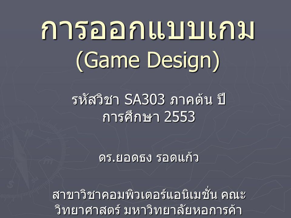 การออกแบบเกม (Game Design) รหัสวิชา SA303 ภาคต้น ปี การศึกษา 2553 ดร. ยอดธง รอดแก้ว สาขาวิชาคอมพิวเตอร์แอนิเมชั่น คณะ วิทยาศาสตร์ มหาวิทยาลัยหอการค้า