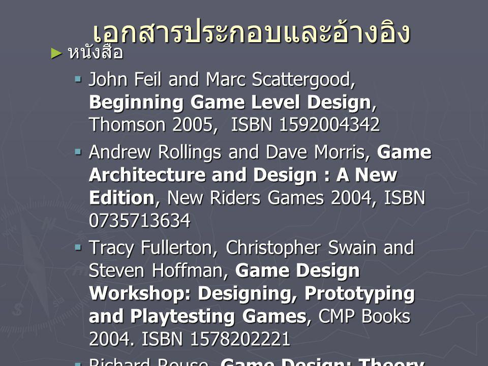 เอกสารประกอบและอ้างอิง ► หนังสือ  John Feil and Marc Scattergood, Beginning Game Level Design, Thomson 2005, ISBN 1592004342  Andrew Rollings and Da