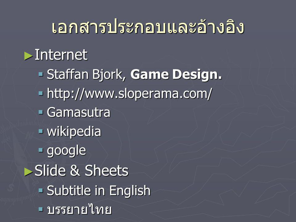 เอกสารประกอบและอ้างอิง ► Internet  Staffan Bjork, Game Design.  http://www.sloperama.com/  Gamasutra  wikipedia  google ► Slide & Sheets  Subtit