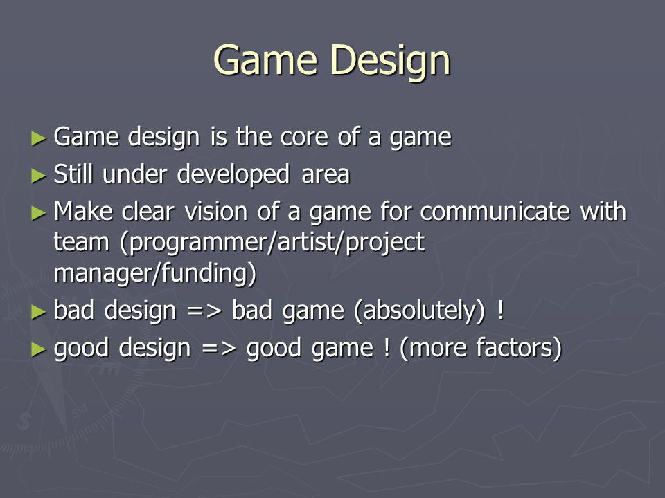 Game Design ► Game design is the core of a game ► Still under developed area ► Make clear vision of a game for communicate with team (programmer/artis