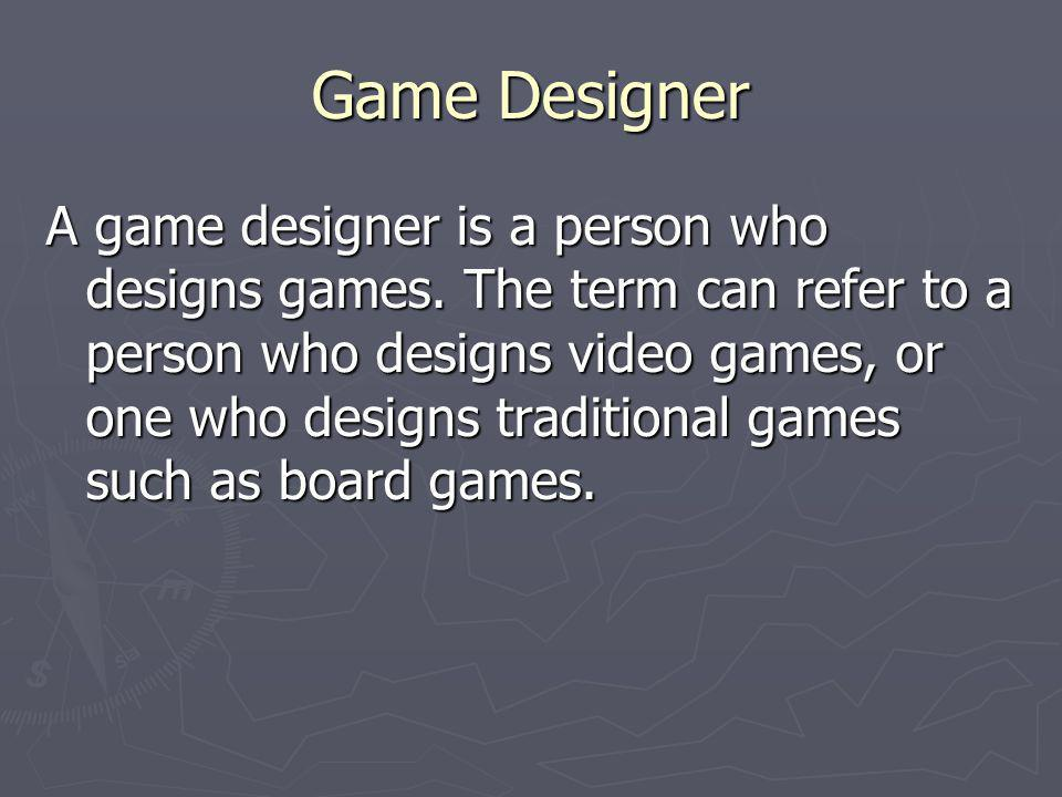 Game Designer A game designer is a person who designs games. The term can refer to a person who designs video games, or one who designs traditional ga