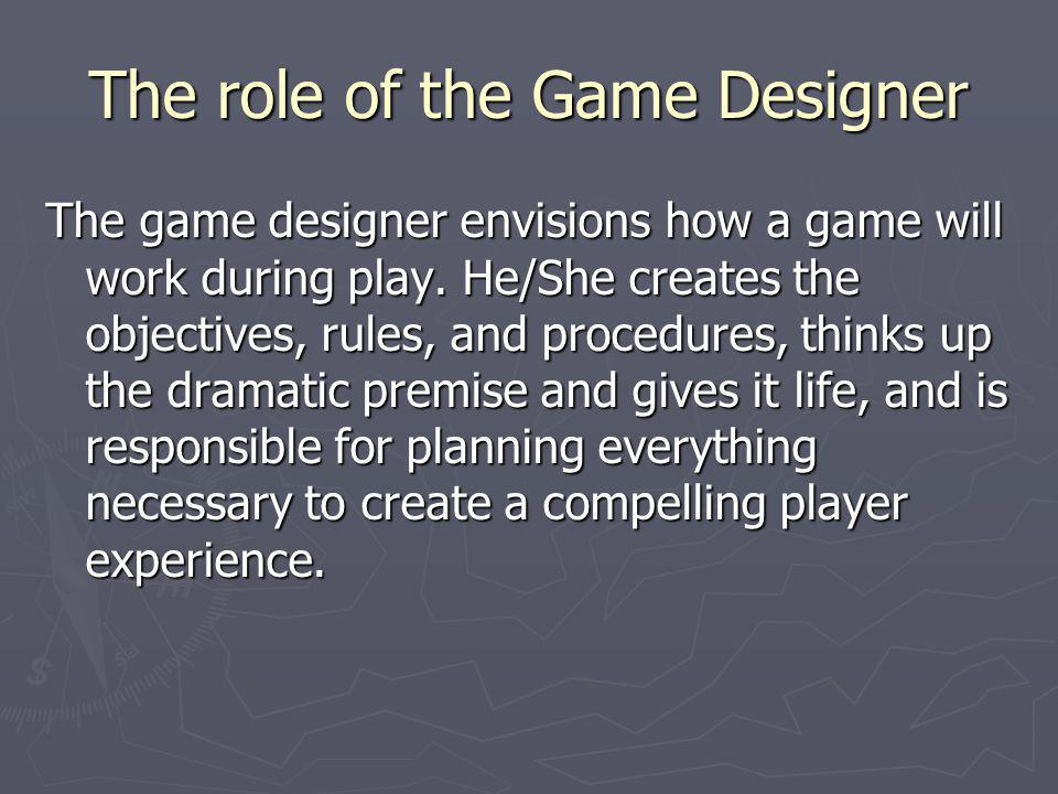 The role of the Game Designer The game designer envisions how a game will work during play. He/She creates the objectives, rules, and procedures, thin