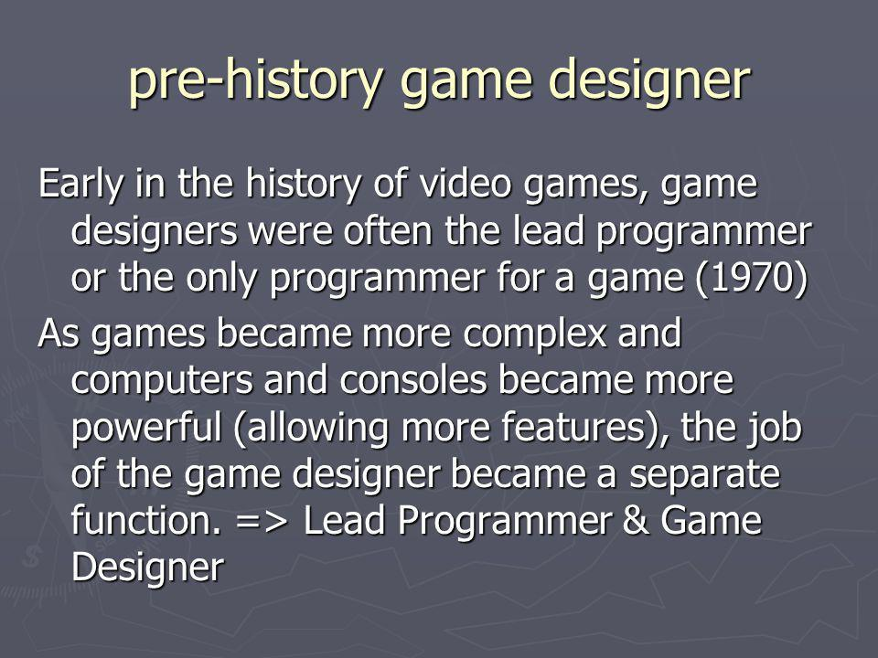 pre-history game designer Early in the history of video games, game designers were often the lead programmer or the only programmer for a game (1970)