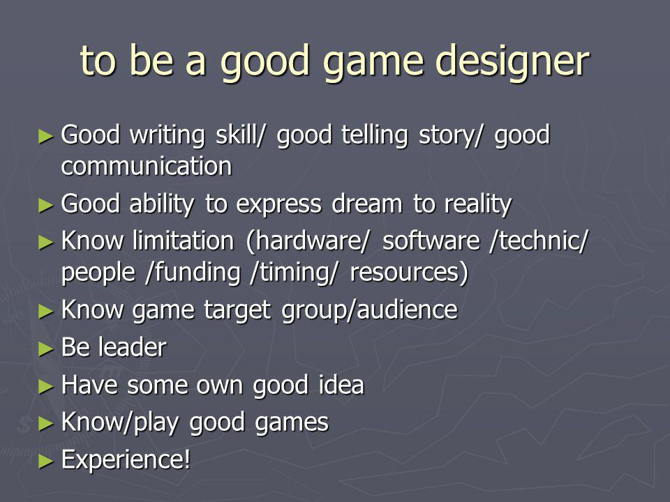 to be a good game designer ► Good writing skill/ good telling story/ good communication ► Good ability to express dream to reality ► Know limitation (hardware/ software /technic/ people /funding /timing/ resources) ► Know game target group/audience ► Be leader ► Have some own good idea ► Know/play good games ► Experience!