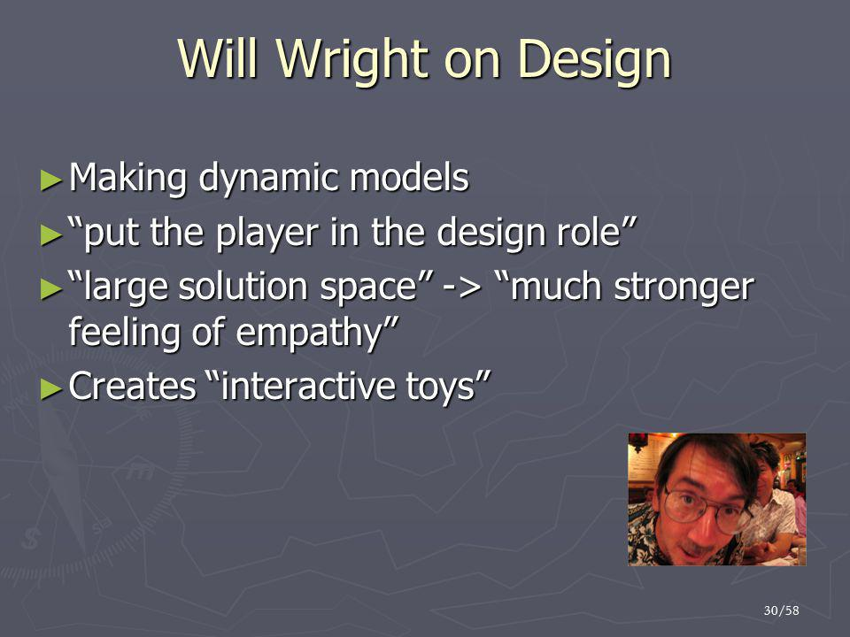 "30/58 Will Wright on Design ► Making dynamic models ► ""put the player in the design role"" ► ""large solution space"" -> ""much stronger feeling of empath"