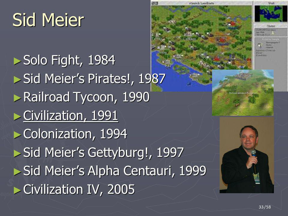 33/58 Sid Meier ► Solo Fight, 1984 ► Sid Meier's Pirates!, 1987 ► Railroad Tycoon, 1990 ► Civilization, 1991 ► Colonization, 1994 ► Sid Meier's Gettyburg!, 1997 ► Sid Meier's Alpha Centauri, 1999 ► Civilization IV, 2005
