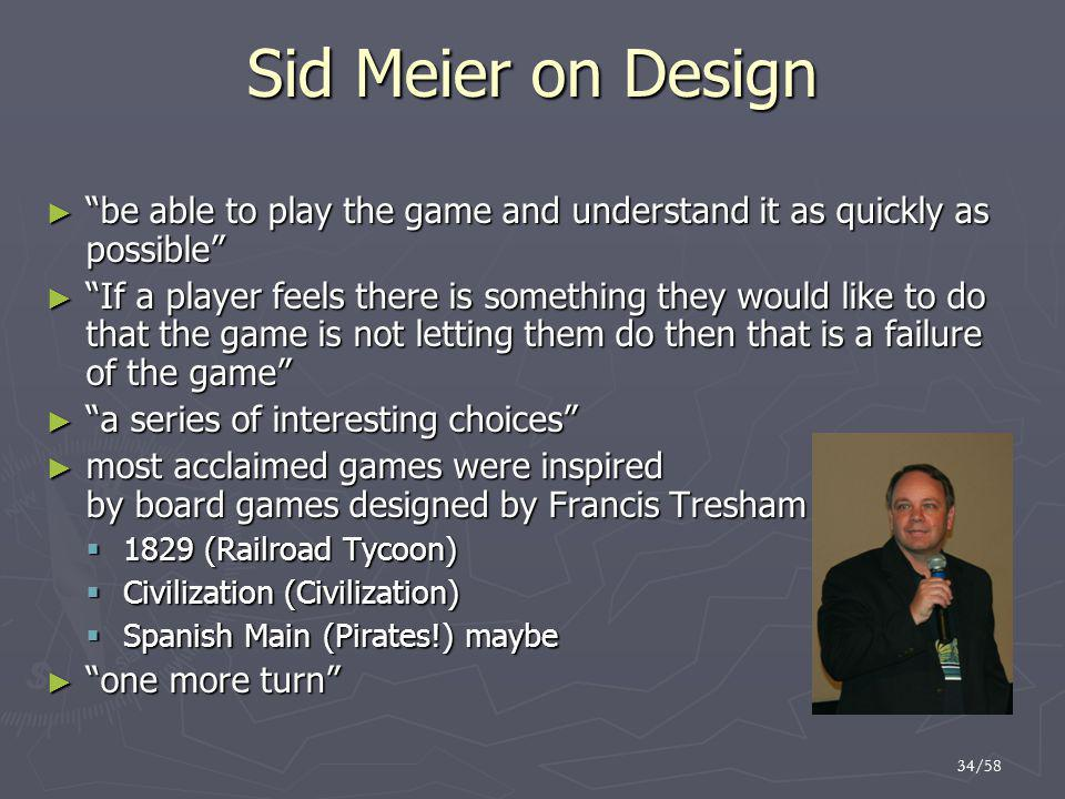34/58 Sid Meier on Design ► be able to play the game and understand it as quickly as possible ► If a player feels there is something they would like to do that the game is not letting them do then that is a failure of the game ► a series of interesting choices ► most acclaimed games were inspired by board games designed by Francis Tresham vf  1829 (Railroad Tycoon)  Civilization (Civilization)  Spanish Main (Pirates!) maybe ► one more turn