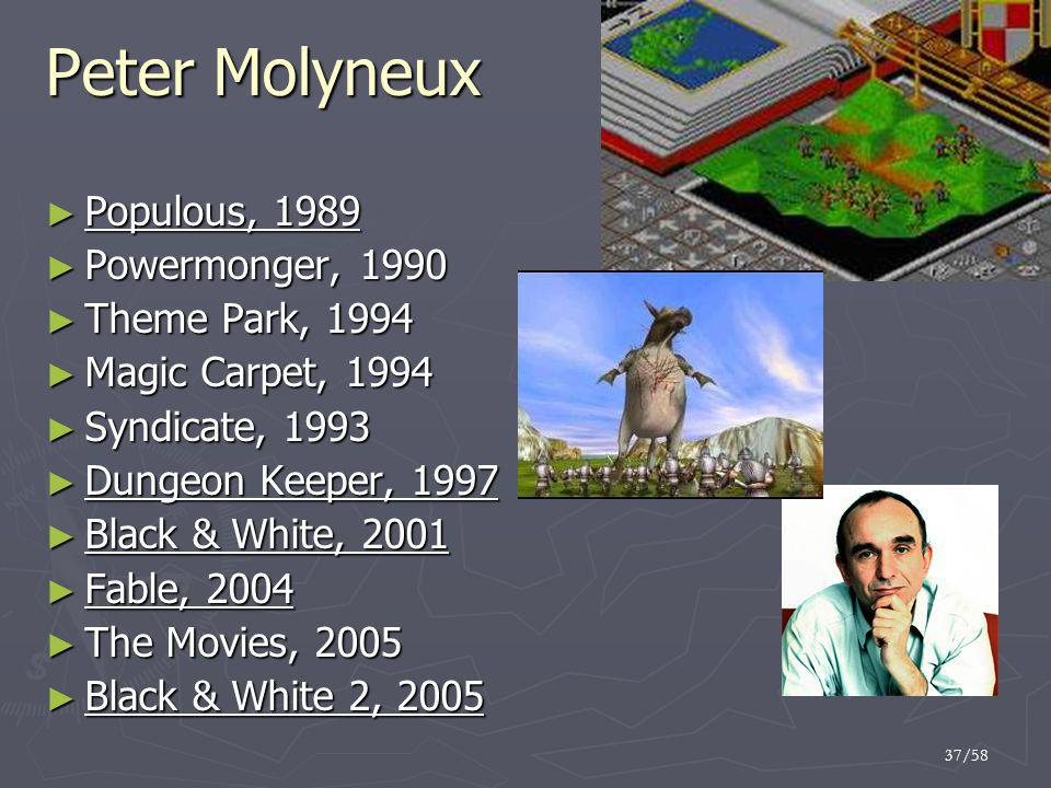 37/58 Peter Molyneux ► Populous, 1989 ► Powermonger, 1990 ► Theme Park, 1994 ► Magic Carpet, 1994 ► Syndicate, 1993 ► Dungeon Keeper, 1997 ► Black & W