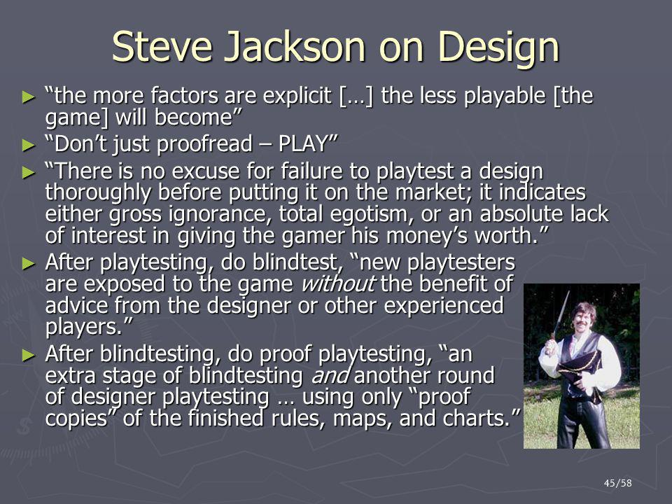45/58 Steve Jackson on Design ► the more factors are explicit […] the less playable [the game] will become ► Don't just proofread – PLAY ► There is no excuse for failure to playtest a design thoroughly before putting it on the market; it indicates either gross ignorance, total egotism, or an absolute lack of interest in giving the gamer his money's worth. ► After playtesting, do blindtest, new playtesters are exposed to the game without the benefit of advice from the designer or other experienced players. ► After blindtesting, do proof playtesting, an extra stage of blindtesting and another round of designer playtesting … using only proof copies of the finished rules, maps, and charts.