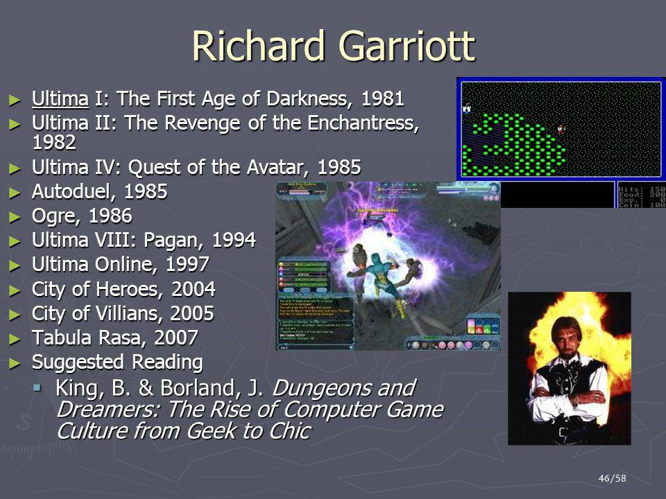 46/58 Richard Garriott ► Ultima I: The First Age of Darkness, 1981 ► Ultima II: The Revenge of the Enchantress, 1982 ► Ultima IV: Quest of the Avatar, 1985 ► Autoduel, 1985 ► Ogre, 1986 ► Ultima VIII: Pagan, 1994 ► Ultima Online, 1997 ► City of Heroes, 2004 ► City of Villians, 2005 ► Tabula Rasa, 2007 ► Suggested Reading  King, B.